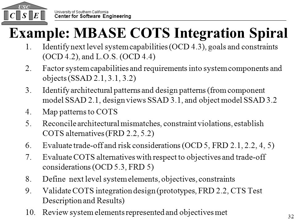 University of Southern California Center for Software Engineering CSE USC 32 Example: MBASE COTS Integration Spiral 1.Identify next level system capabilities (OCD 4.3), goals and constraints (OCD 4.2), and L.O.S.