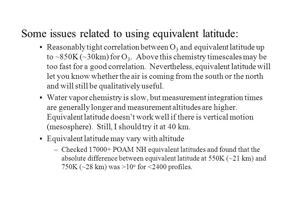 Some issues related to using equivalent latitude: Reasonably tight correlation between O 3 and equivalent latitude up to ~850K (~30km) for O 3. Above