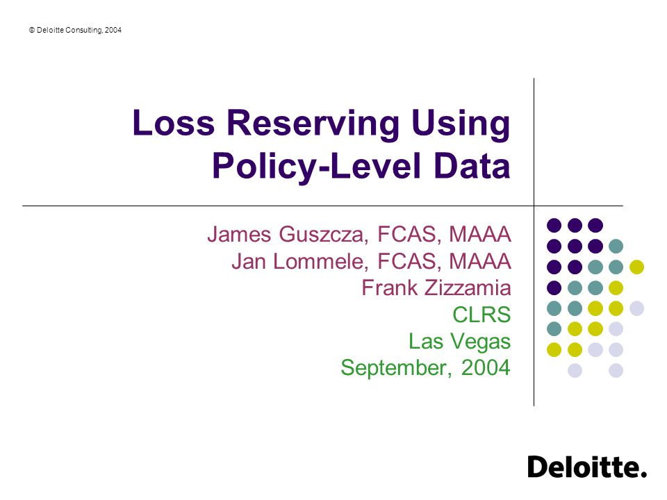 © Deloitte Consulting, 2004 Loss Reserving Using Policy-Level Data James Guszcza, FCAS, MAAA Jan Lommele, FCAS, MAAA Frank Zizzamia CLRS Las Vegas September, 2004