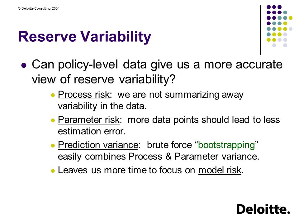 © Deloitte Consulting, 2004 12 Reserve Variability Can policy-level data give us a more accurate view of reserve variability.