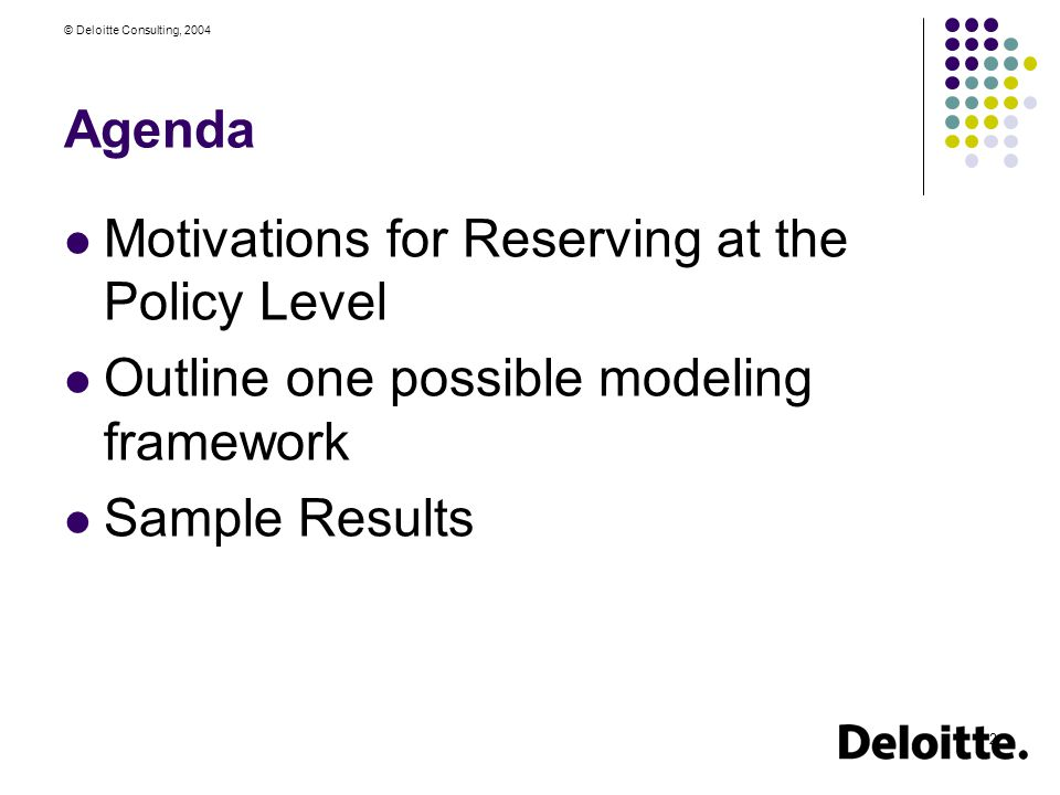 © Deloitte Consulting, 2004 2 Agenda Motivations for Reserving at the Policy Level Outline one possible modeling framework Sample Results
