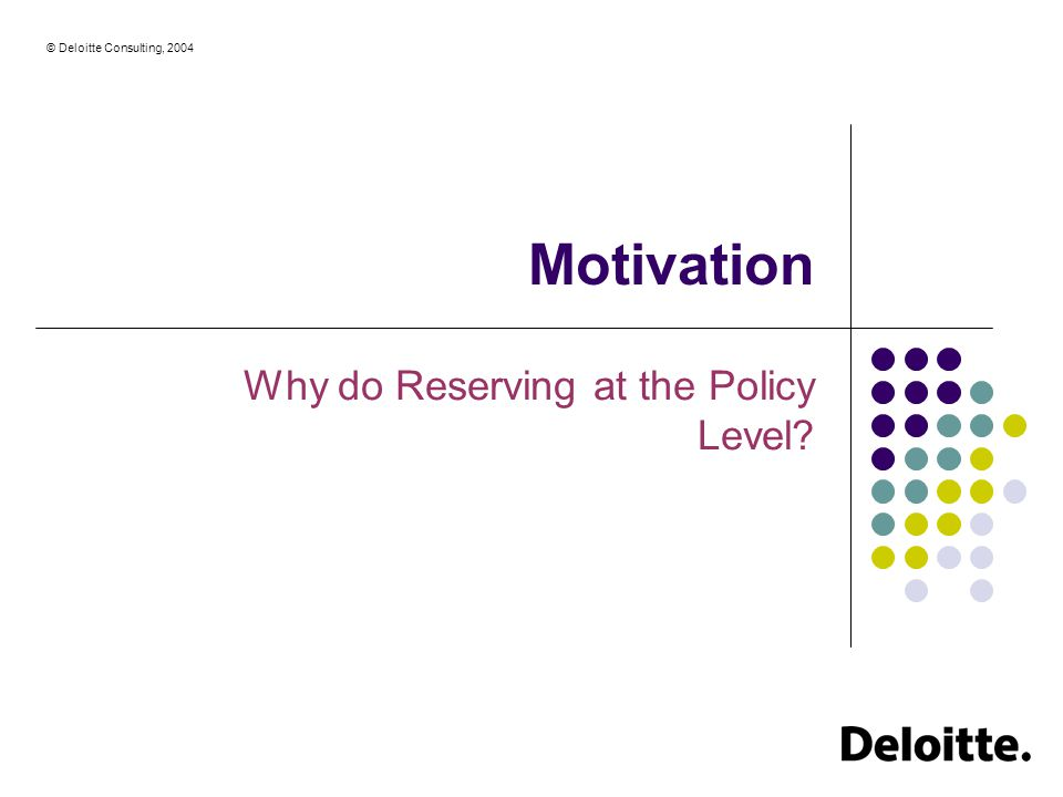 © Deloitte Consulting, 2004 Motivation Why do Reserving at the Policy Level