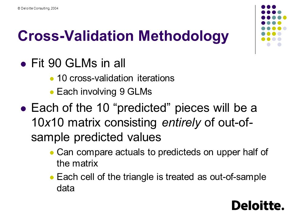 © Deloitte Consulting, 2004 30 Cross-Validation Methodology Fit 90 GLMs in all 10 cross-validation iterations Each involving 9 GLMs Each of the 10 predicted pieces will be a 10x10 matrix consisting entirely of out-of- sample predicted values Can compare actuals to predicteds on upper half of the matrix Each cell of the triangle is treated as out-of-sample data
