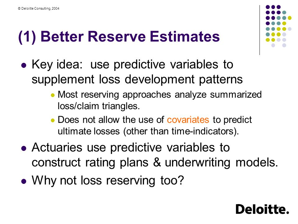 © Deloitte Consulting, 2004 5 (1) Better Reserve Estimates Key idea: use predictive variables to supplement loss development patterns Most reserving approaches analyze summarized loss/claim triangles.
