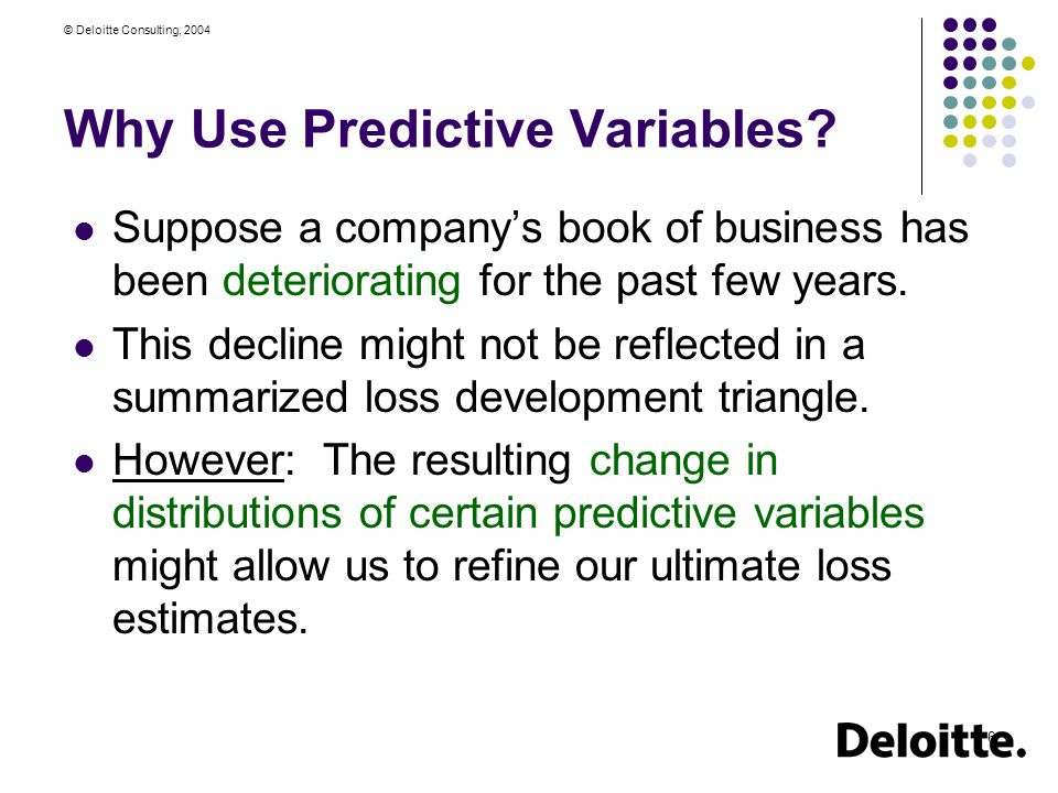 © Deloitte Consulting, 2004 6 Why Use Predictive Variables.