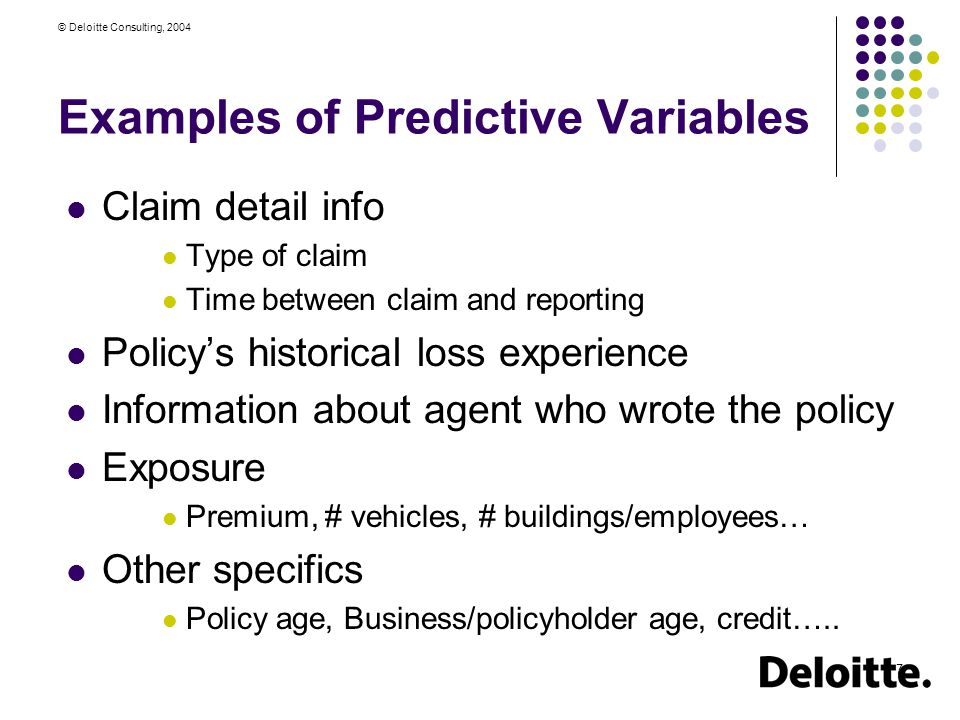 © Deloitte Consulting, 2004 7 Examples of Predictive Variables Claim detail info Type of claim Time between claim and reporting Policy's historical loss experience Information about agent who wrote the policy Exposure Premium, # vehicles, # buildings/employees… Other specifics Policy age, Business/policyholder age, credit…..
