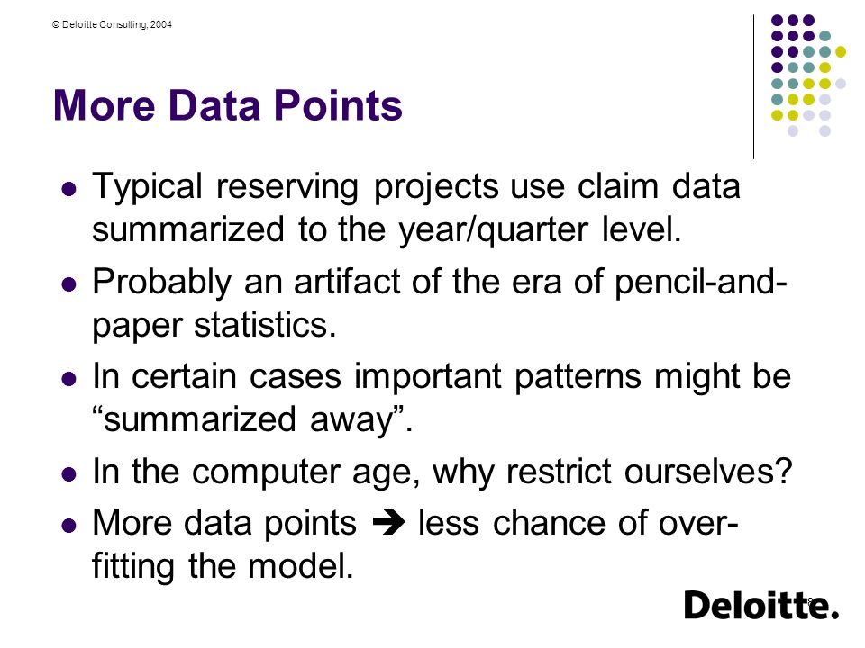 © Deloitte Consulting, 2004 29 Cross-Validation Methodology Randomly break data into 10 pieces Fit the 9 GLM models on pieces 1…9 Apply it to Piece 10 Therefore Piece 10 is treated as out-of-sample data Now use pieces 1…8,10 to fit the nine models; apply to piece 9 Cycle through 8 other cases
