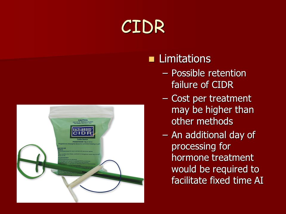 CIDR Limitations Limitations –Possible retention failure of CIDR –Cost per treatment may be higher than other methods –An additional day of processing for hormone treatment would be required to facilitate fixed time AI