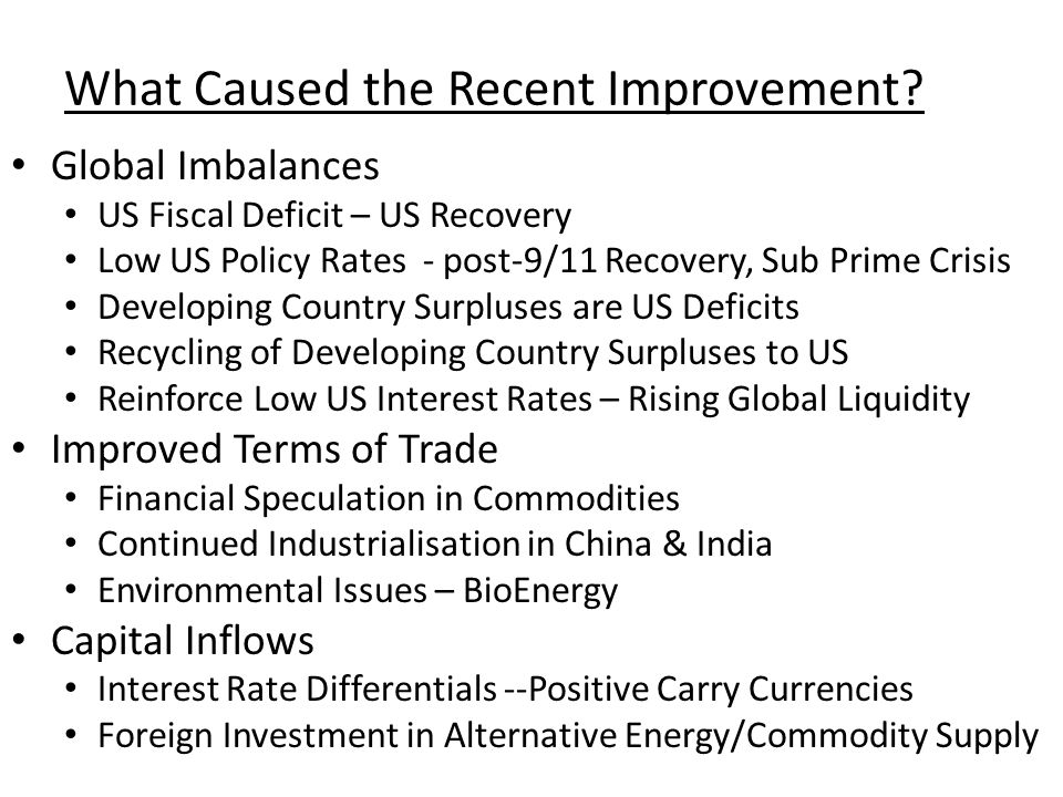 What Caused the Recent Improvement? Global Imbalances US Fiscal Deficit – US Recovery Low US Policy Rates - post-9/11 Recovery, Sub Prime Crisis Devel