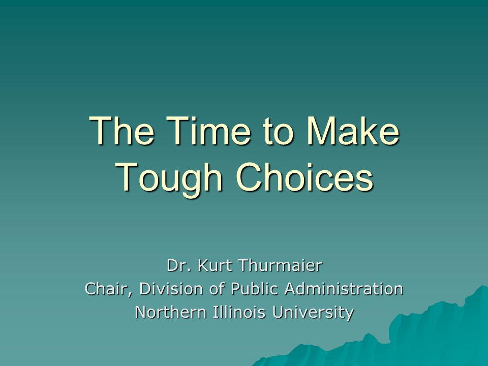 The Time to Make Tough Choices Dr. Kurt Thurmaier Chair, Division of Public Administration Northern Illinois University