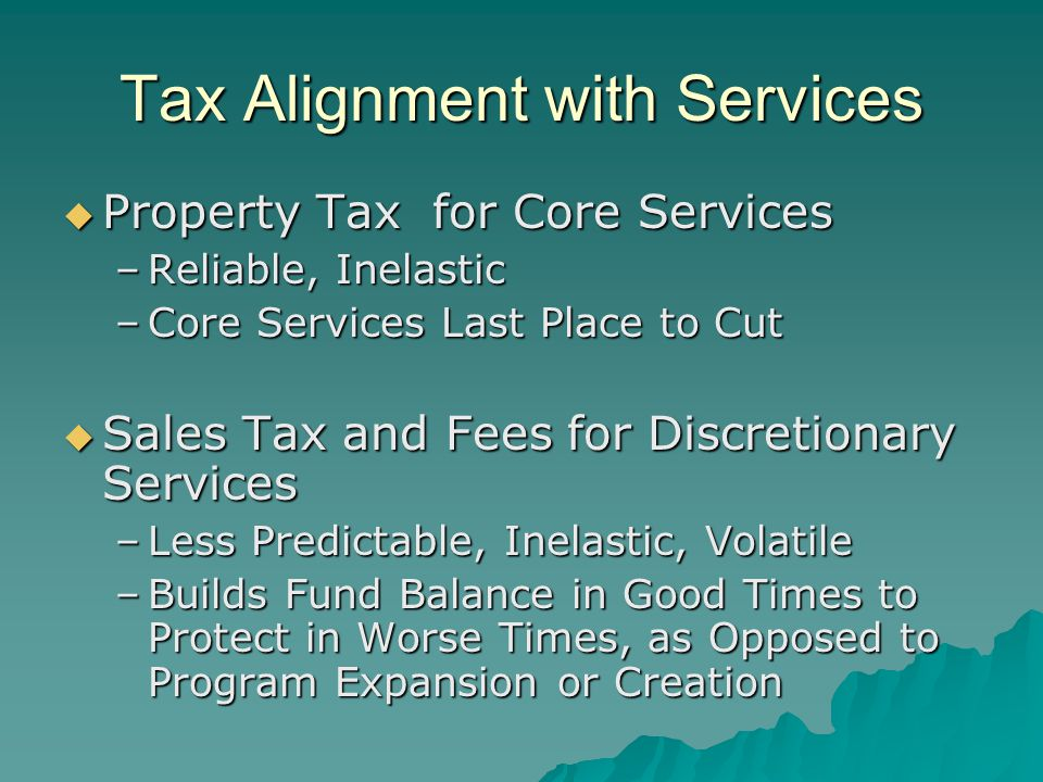 Tax Alignment with Services  Property Tax for Core Services –Reliable, Inelastic –Core Services Last Place to Cut  Sales Tax and Fees for Discretion