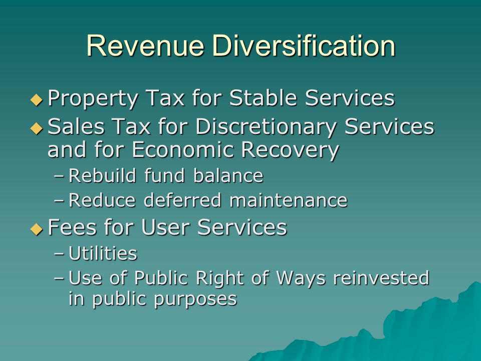 Revenue Diversification  Property Tax for Stable Services  Sales Tax for Discretionary Services and for Economic Recovery –Rebuild fund balance –Red