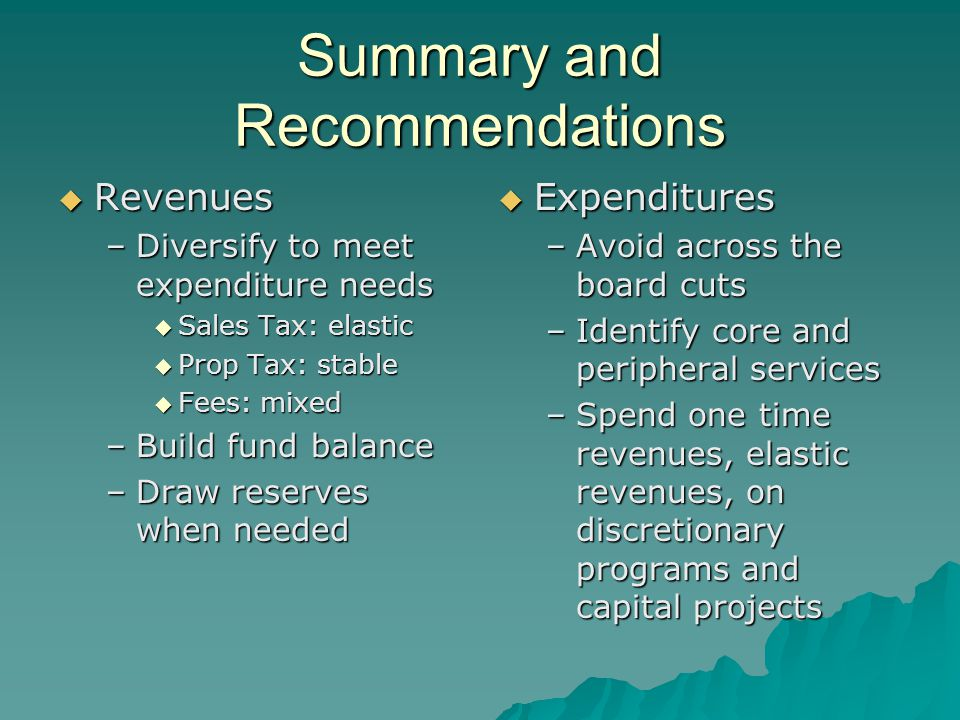 Summary and Recommendations  Revenues –Diversify to meet expenditure needs  Sales Tax: elastic  Prop Tax: stable  Fees: mixed –Build fund balance
