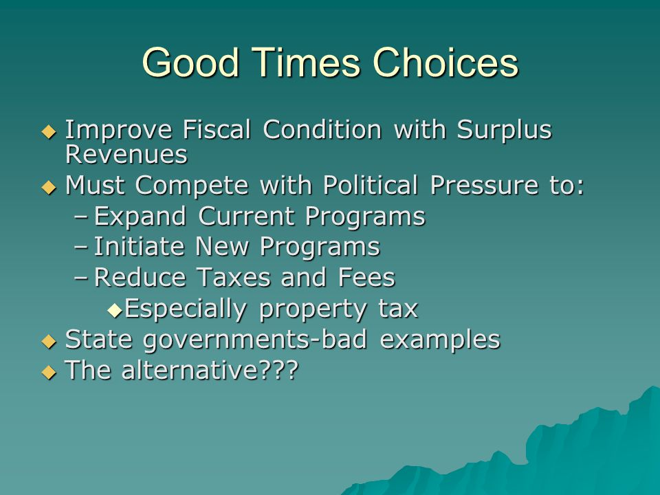 Good Times Choices  Improve Fiscal Condition with Surplus Revenues  Must Compete with Political Pressure to: –Expand Current Programs –Initiate New Programs –Reduce Taxes and Fees  Especially property tax  State governments-bad examples  The alternative???