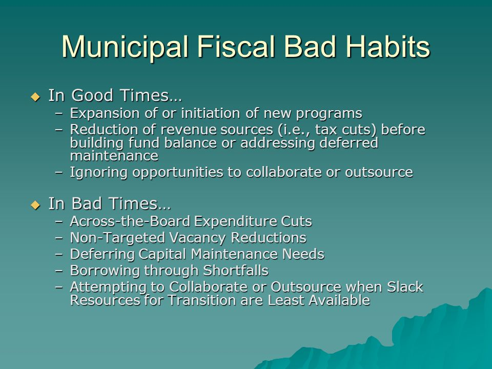 Municipal Fiscal Bad Habits  In Good Times… –Expansion of or initiation of new programs –Reduction of revenue sources (i.e., tax cuts) before building fund balance or addressing deferred maintenance –Ignoring opportunities to collaborate or outsource  In Bad Times… –Across-the-Board Expenditure Cuts –Non-Targeted Vacancy Reductions –Deferring Capital Maintenance Needs –Borrowing through Shortfalls –Attempting to Collaborate or Outsource when Slack Resources for Transition are Least Available
