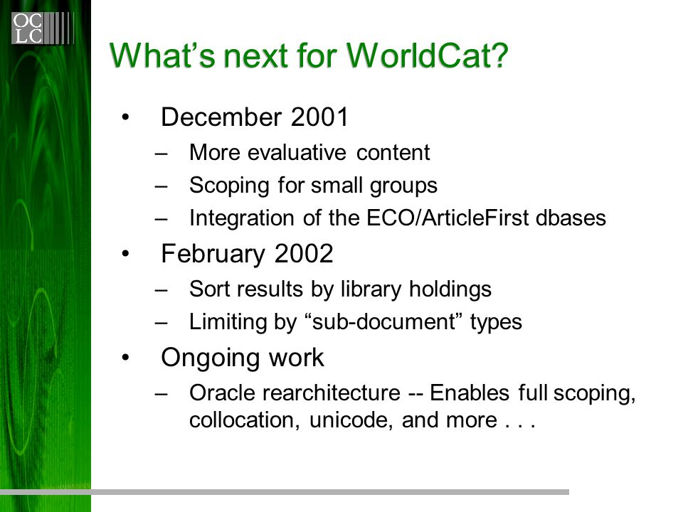 What's next for WorldCat? December 2001 –More evaluative content –Scoping for small groups –Integration of the ECO/ArticleFirst dbases February 2002 –