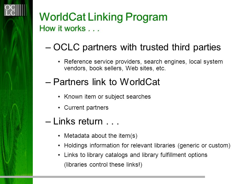 WorldCat Linking Program How it works... –OCLC partners with trusted third parties Reference service providers, search engines, local system vendors,