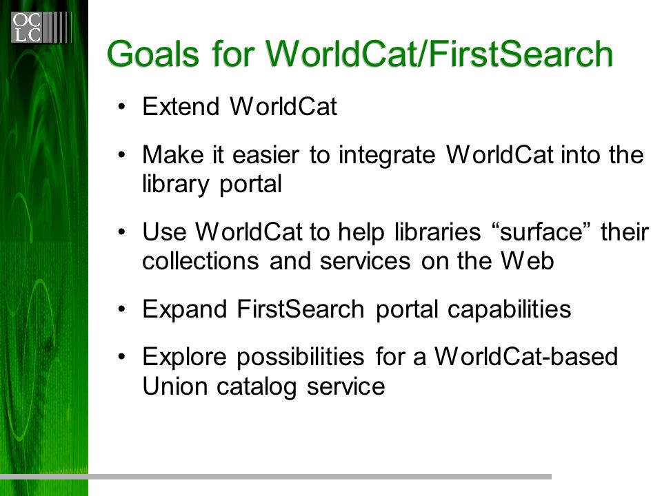 "Extend WorldCat Make it easier to integrate WorldCat into the library portal Use WorldCat to help libraries ""surface"" their collections and services o"