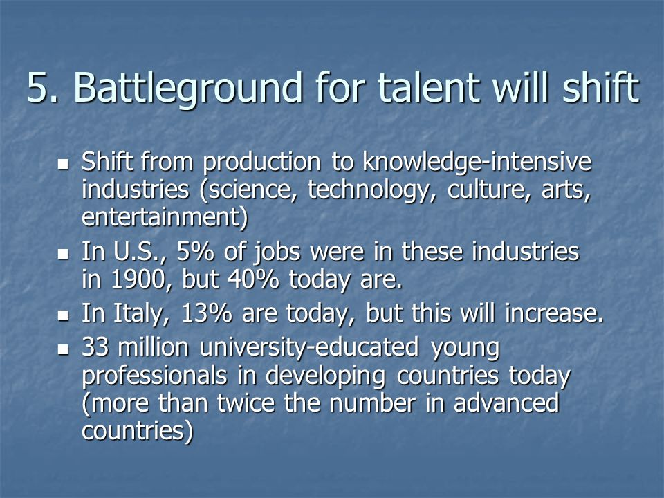 5. Battleground for talent will shift Shift from production to knowledge-intensive industries (science, technology, culture, arts, entertainment) Shif