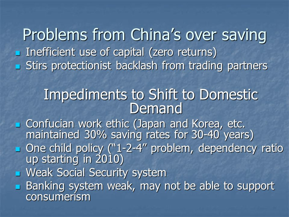 Problems from China's over saving Inefficient use of capital (zero returns) Inefficient use of capital (zero returns) Stirs protectionist backlash from trading partners Stirs protectionist backlash from trading partners Impediments to Shift to Domestic Demand Confucian work ethic (Japan and Korea, etc.