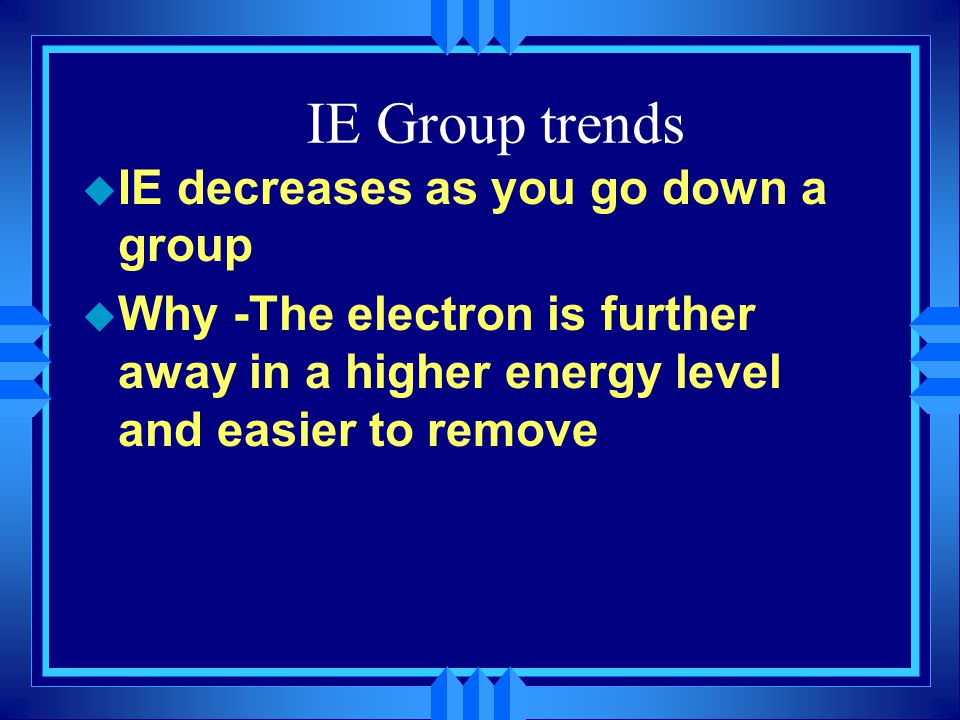 IE Group trends u IE decreases as you go down a group u Why -The electron is further away in a higher energy level and easier to remove