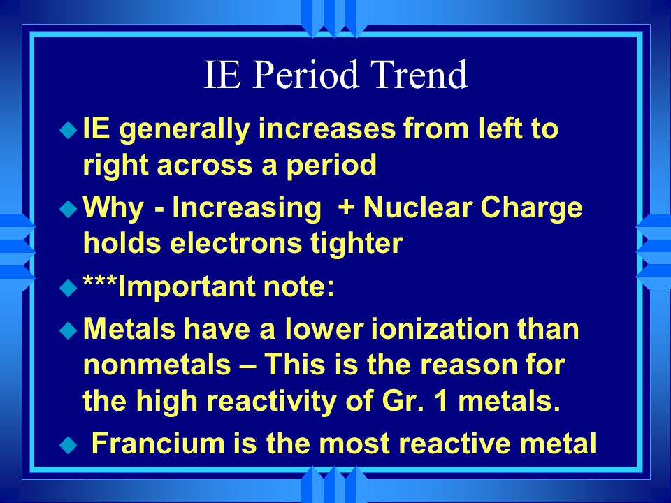 IE Period Trend u IE generally increases from left to right across a period u Why - Increasing + Nuclear Charge holds electrons tighter u ***Important note: u Metals have a lower ionization than nonmetals – This is the reason for the high reactivity of Gr.