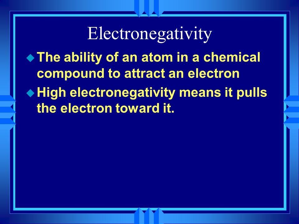 Electronegativity u The ability of an atom in a chemical compound to attract an electron u High electronegativity means it pulls the electron toward it.