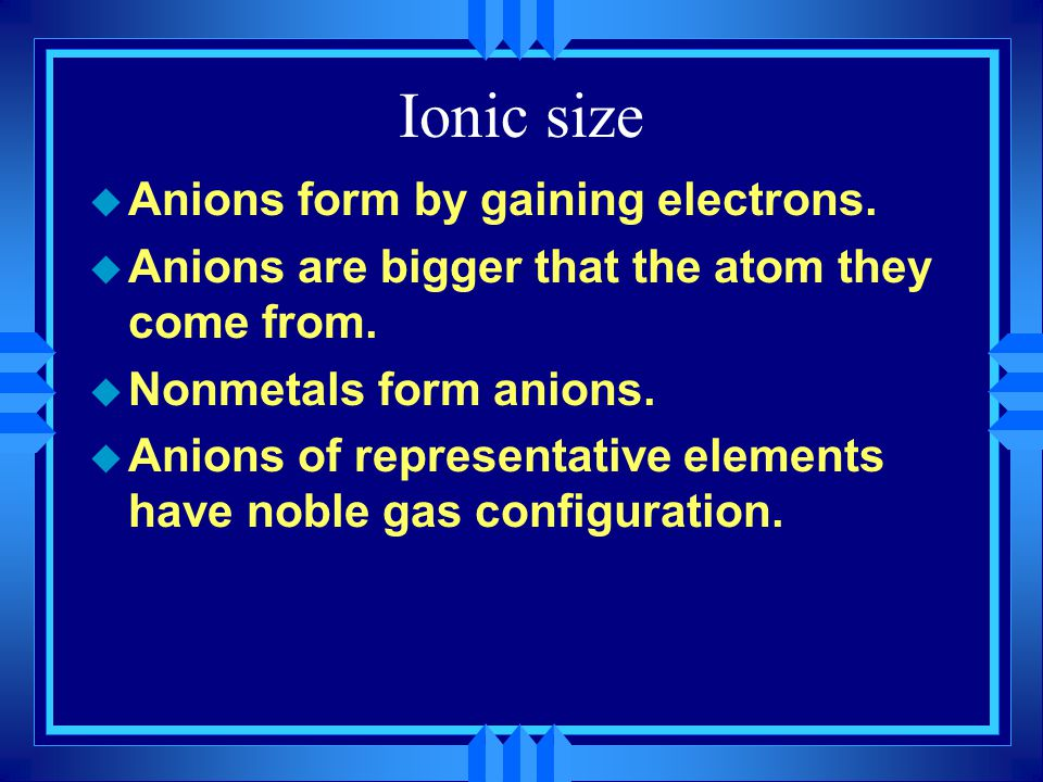 Ionic size u Anions form by gaining electrons. u Anions are bigger that the atom they come from.