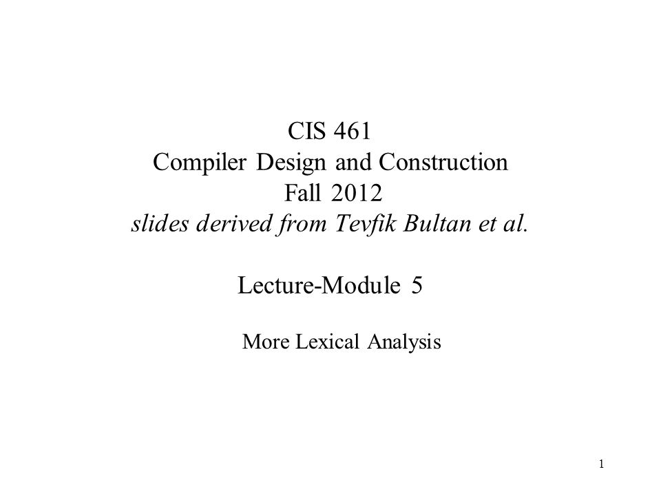 1 CIS 461 Compiler Design and Construction Fall 2012 slides derived from Tevfik Bultan et al. Lecture-Module 5 More Lexical Analysis