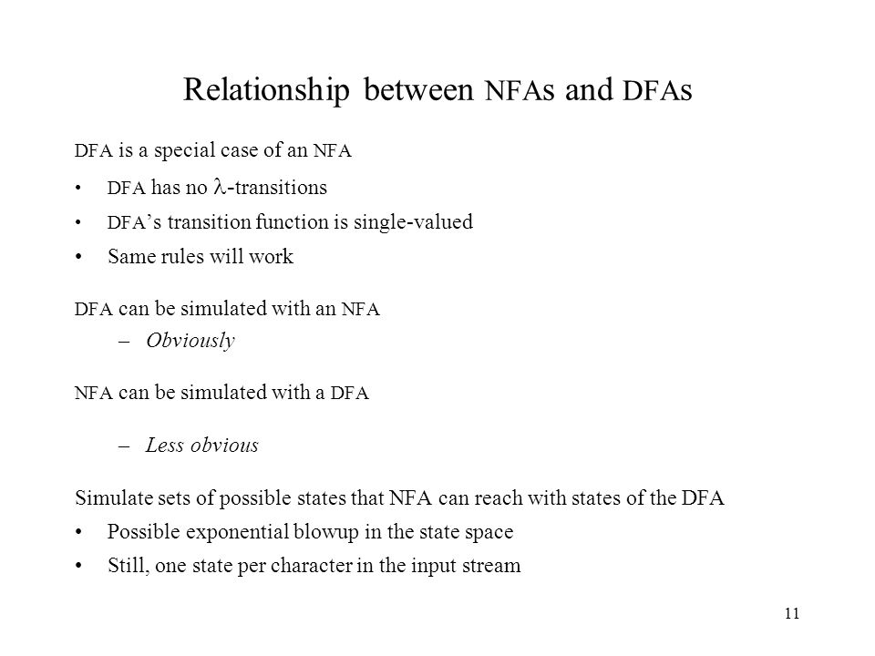 11 Relationship between NFA s and DFA s DFA is a special case of an NFA DFA has no - transitions DFA 's transition function is single-valued Same rules will work DFA can be simulated with an NFA –Obviously NFA can be simulated with a DFA –Less obvious Simulate sets of possible states that NFA can reach with states of the DFA Possible exponential blowup in the state space Still, one state per character in the input stream