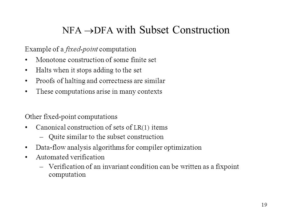 19 NFA  DFA with Subset Construction Example of a fixed-point computation Monotone construction of some finite set Halts when it stops adding to the