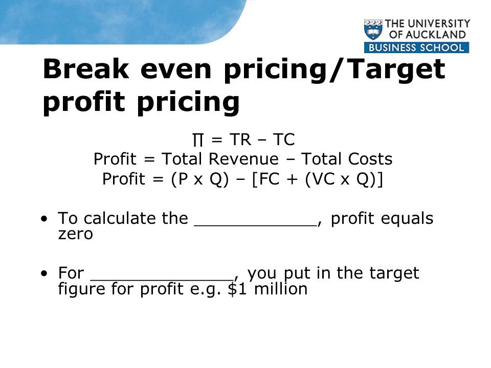 Break even pricing/Target profit pricing ∏ = TR – TC Profit = Total Revenue – Total Costs Profit = (P x Q) – [FC + (VC x Q)] To calculate the ____________, profit equals zero For ______________, you put in the target figure for profit e.g.