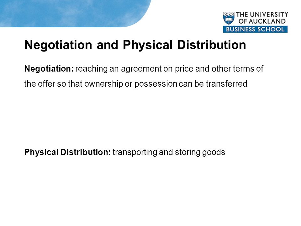 Negotiation and Physical Distribution Negotiation: reaching an agreement on price and other terms of the offer so that ownership or possession can be transferred Physical Distribution: transporting and storing goods