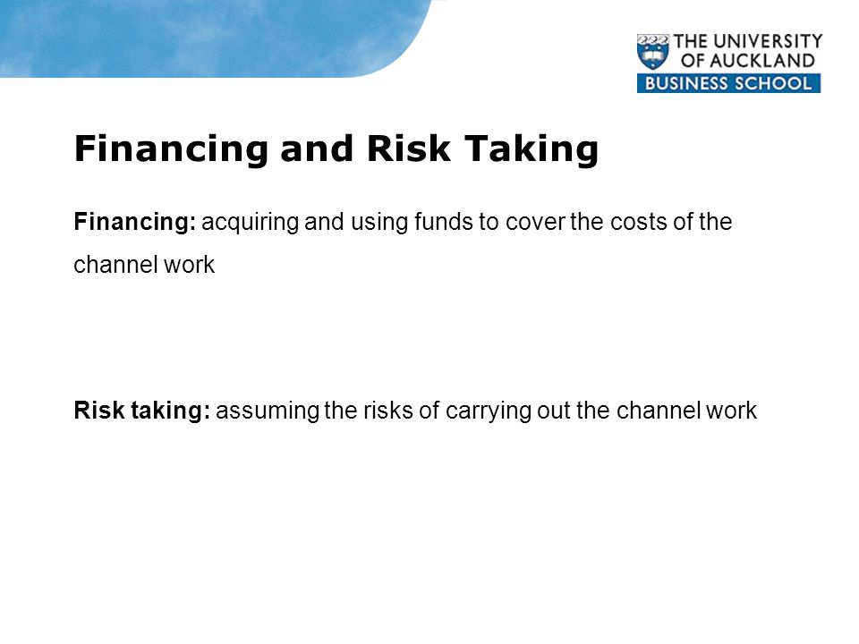 Financing and Risk Taking Financing: acquiring and using funds to cover the costs of the channel work Risk taking: assuming the risks of carrying out the channel work