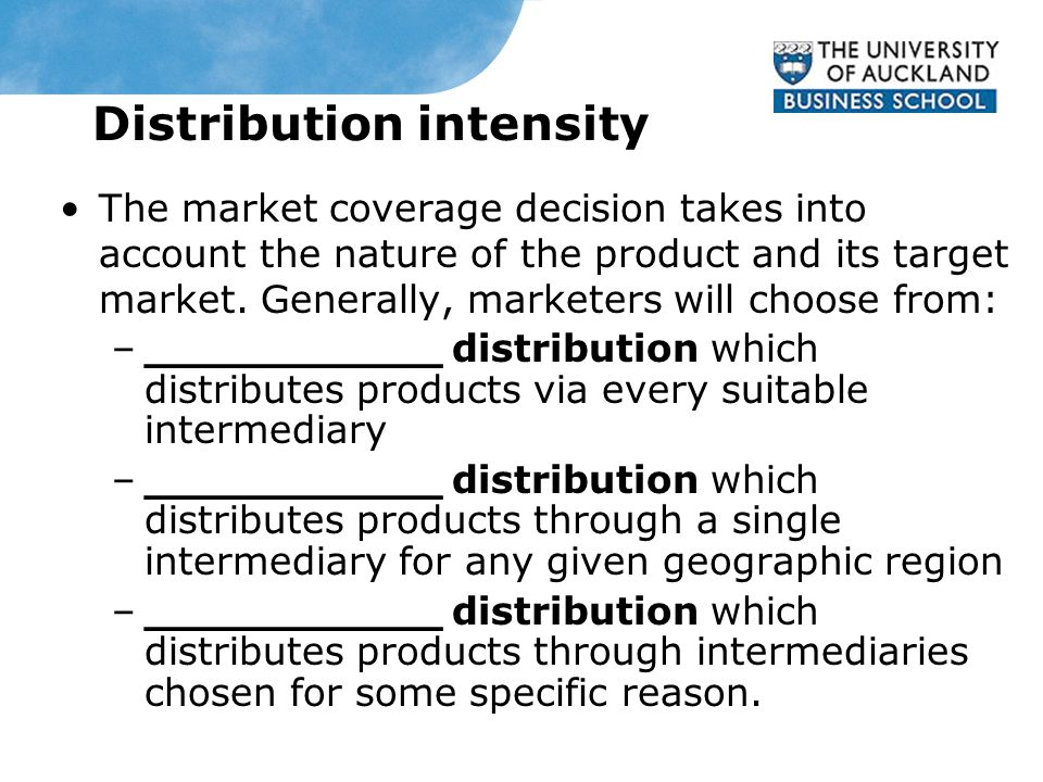 Distribution intensity The market coverage decision takes into account the nature of the product and its target market.