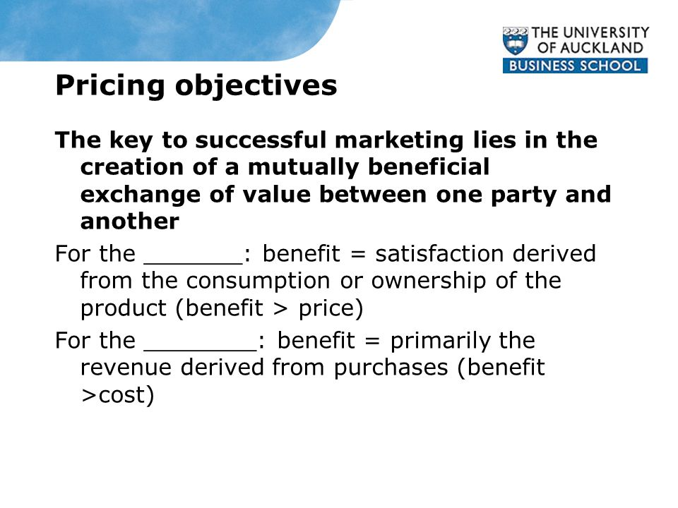 Pricing objectives The key to successful marketing lies in the creation of a mutually beneficial exchange of value between one party and another For the _______: benefit = satisfaction derived from the consumption or ownership of the product (benefit > price) For the ________: benefit = primarily the revenue derived from purchases (benefit >cost)