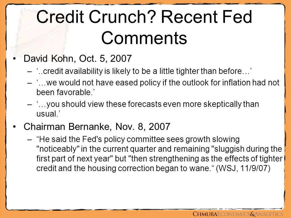 Credit Crunch? Recent Fed Comments David Kohn, Oct. 5, 2007 –'..credit availability is likely to be a little tighter than before…' –'…we would not hav