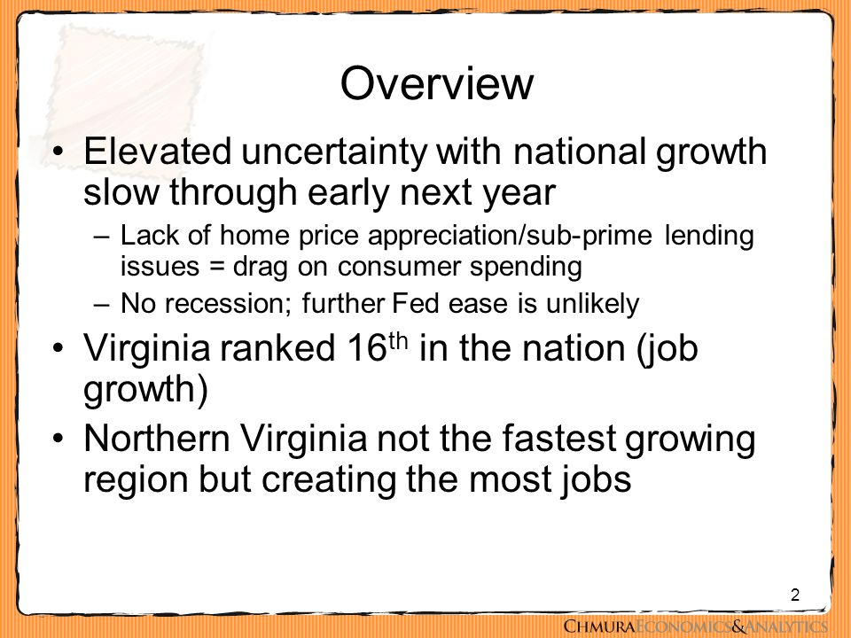 2 Overview Elevated uncertainty with national growth slow through early next year –Lack of home price appreciation/sub-prime lending issues = drag on consumer spending –No recession; further Fed ease is unlikely Virginia ranked 16 th in the nation (job growth) Northern Virginia not the fastest growing region but creating the most jobs
