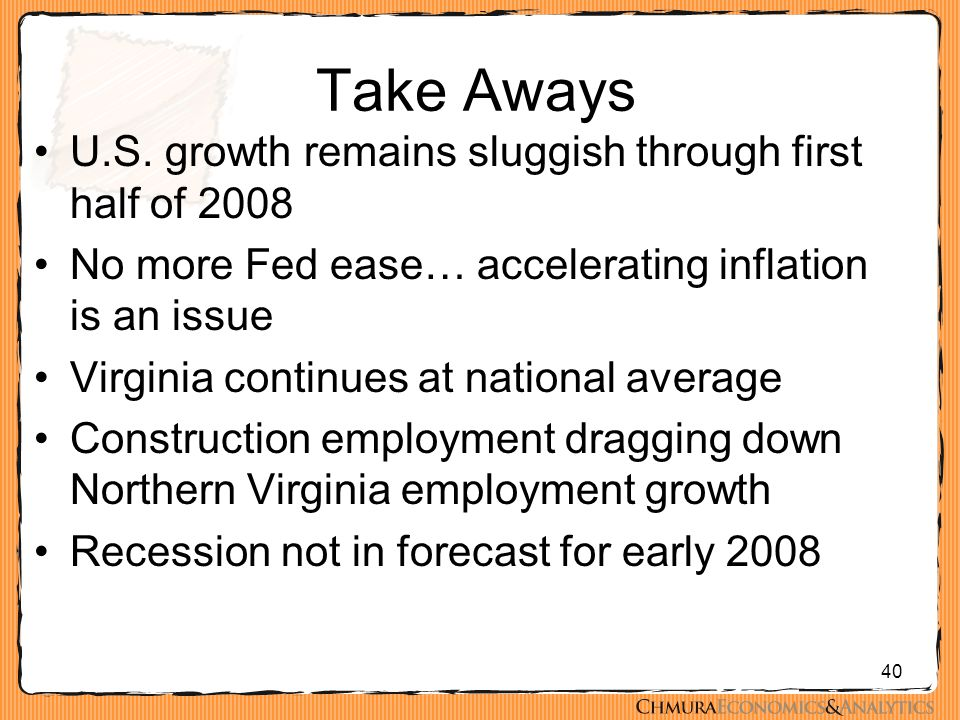 40 Take Aways U.S. growth remains sluggish through first half of 2008 No more Fed ease… accelerating inflation is an issue Virginia continues at natio
