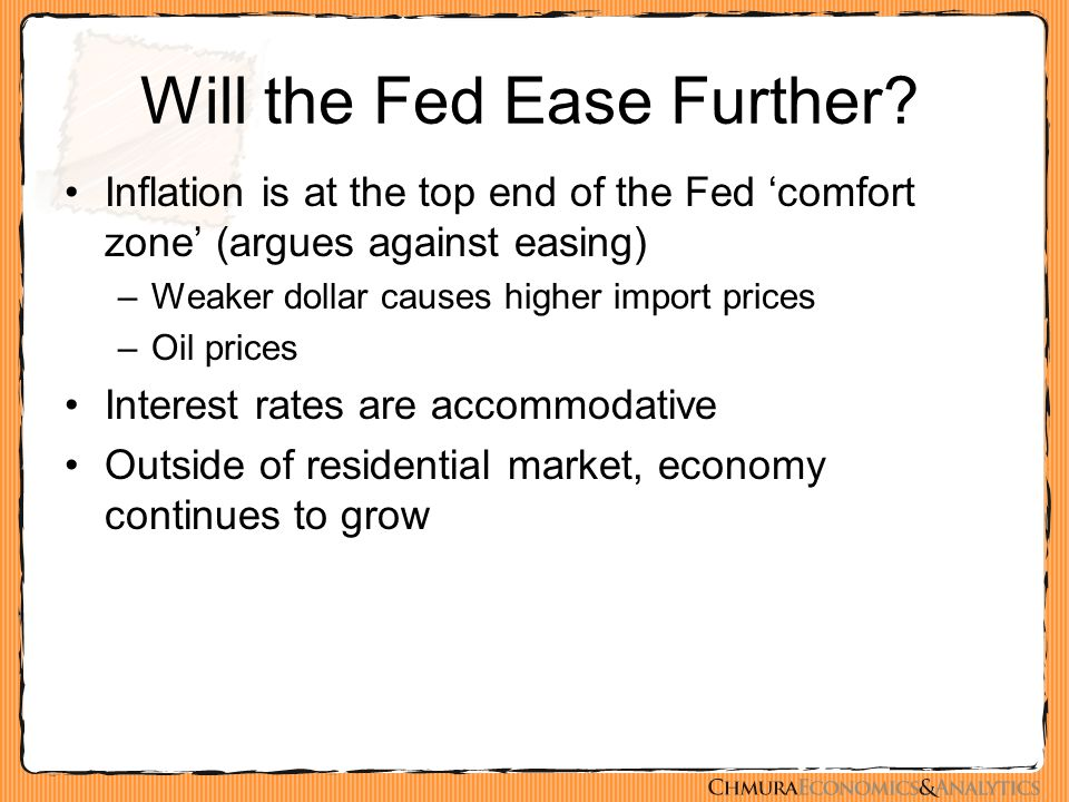 Will the Fed Ease Further? Inflation is at the top end of the Fed 'comfort zone' (argues against easing) –Weaker dollar causes higher import prices –O