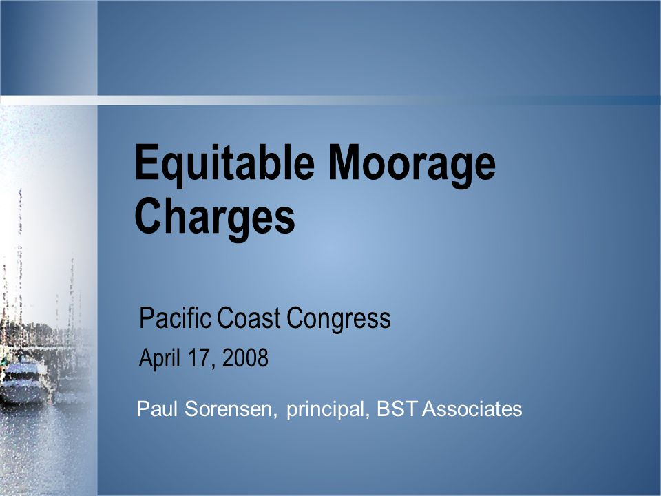 Equitable Moorage Charges Pacific Coast Congress April 17, 2008 Paul Sorensen, principal, BST Associates