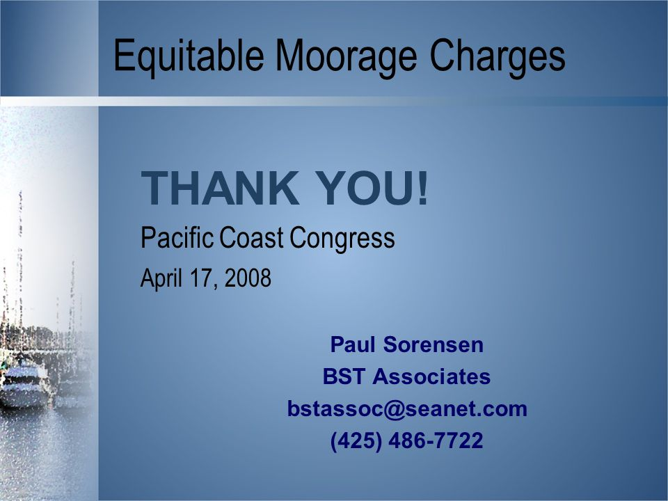 Equitable Moorage Charges Pacific Coast Congress April 17, 2008 THANK YOU.