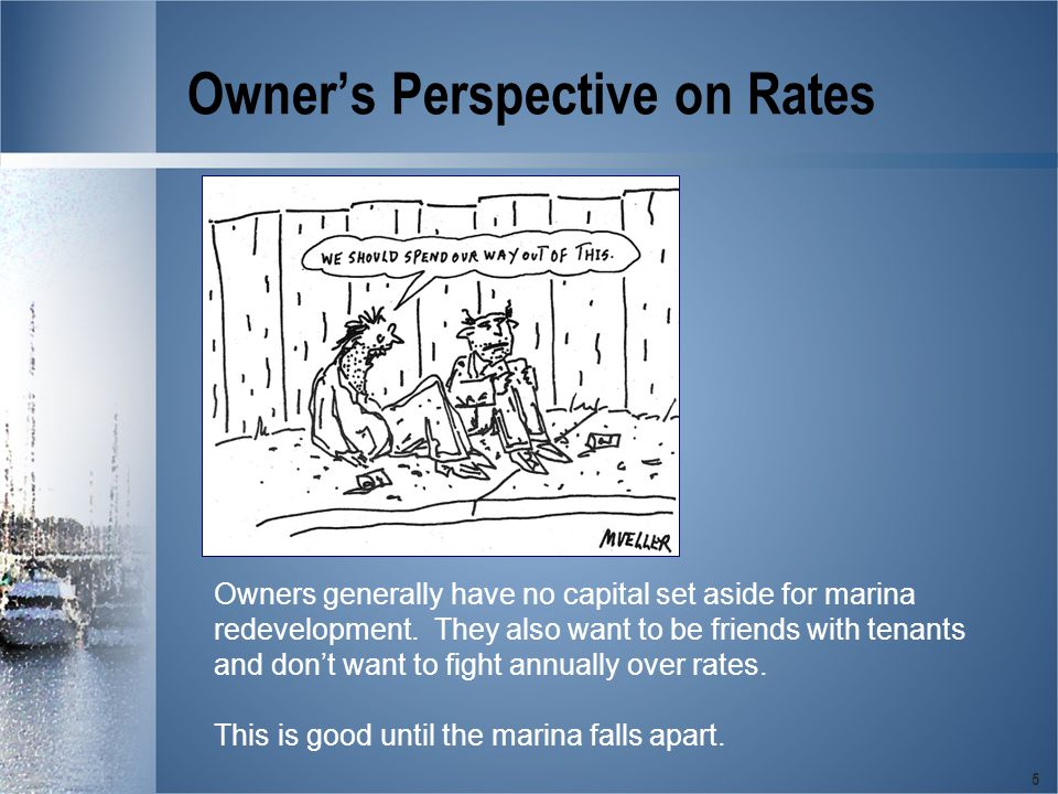 5 Owner's Perspective on Rates Owners generally have no capital set aside for marina redevelopment.