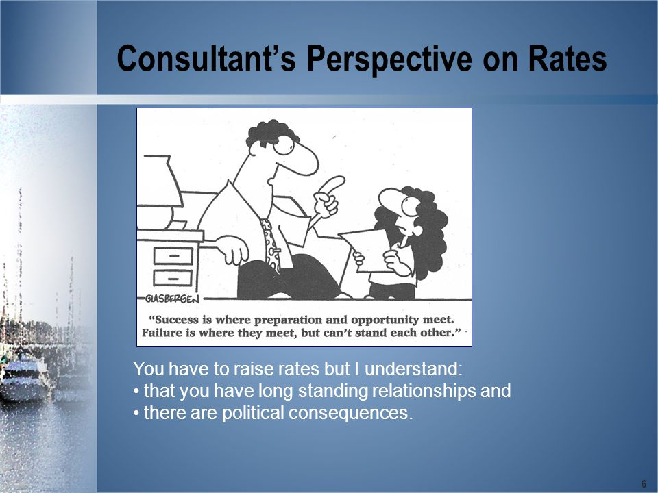 6 Consultant's Perspective on Rates You have to raise rates but I understand: that you have long standing relationships and there are political consequences.