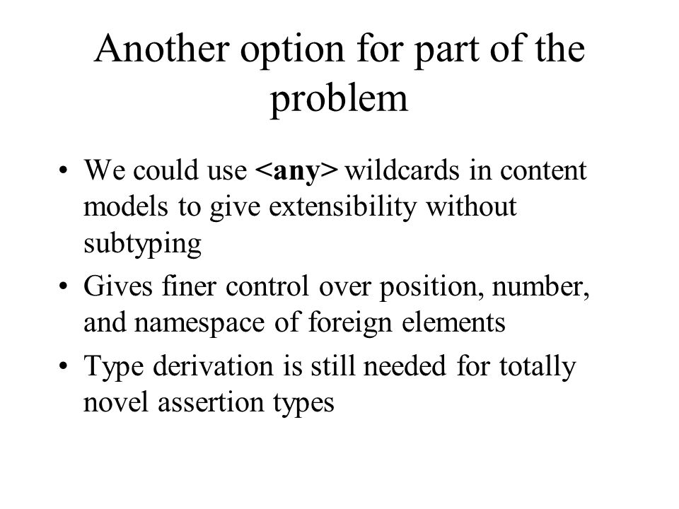 Another option for part of the problem We could use wildcards in content models to give extensibility without subtyping Gives finer control over posit