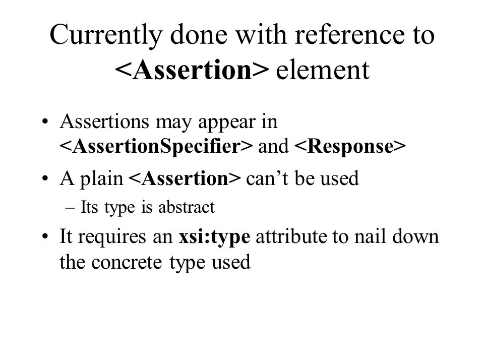 Currently done with reference to element Assertions may appear in and A plain can't be used –Its type is abstract It requires an xsi:type attribute to