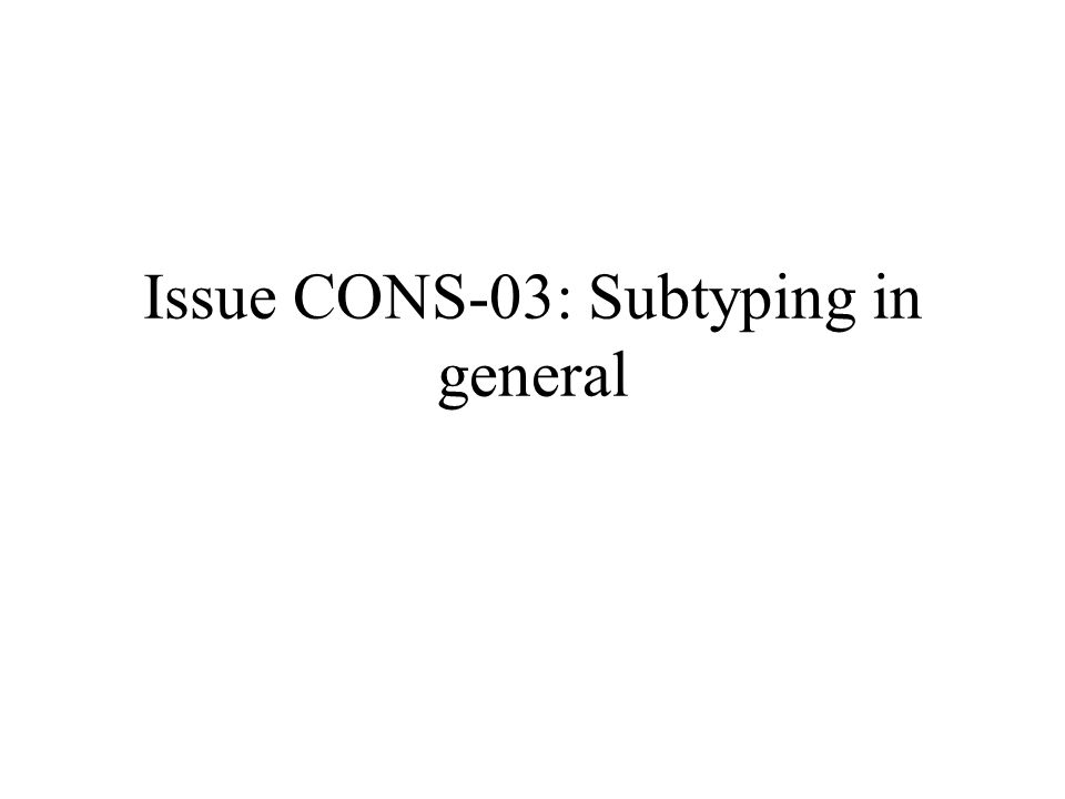 Issue CONS-03: Subtyping in general