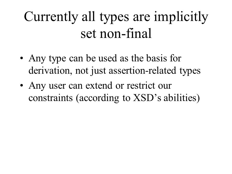 Currently all types are implicitly set non-final Any type can be used as the basis for derivation, not just assertion-related types Any user can exten