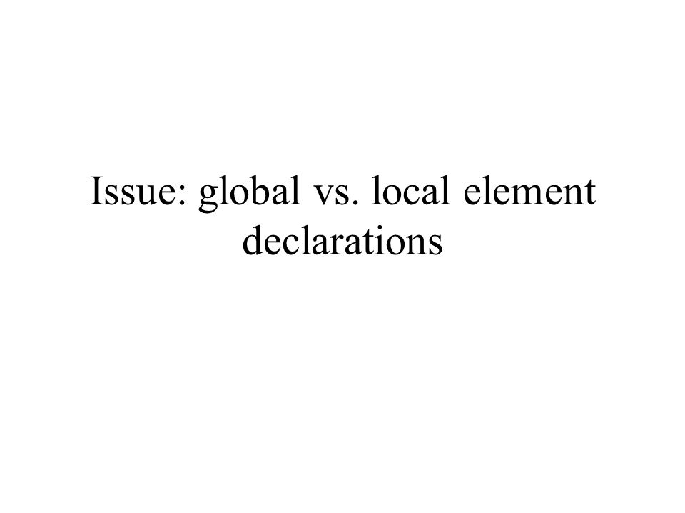 Issue: global vs. local element declarations