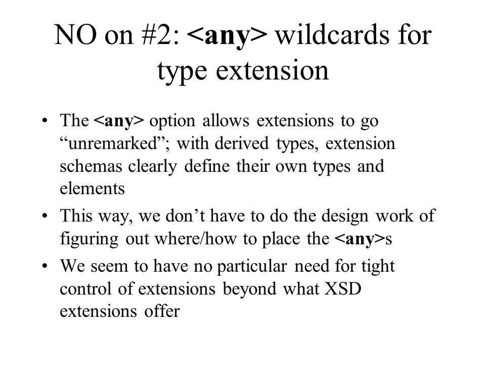"NO on #2: wildcards for type extension The option allows extensions to go ""unremarked""; with derived types, extension schemas clearly define their own"
